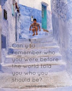 Can you remember who you were before the world told your who you should be?