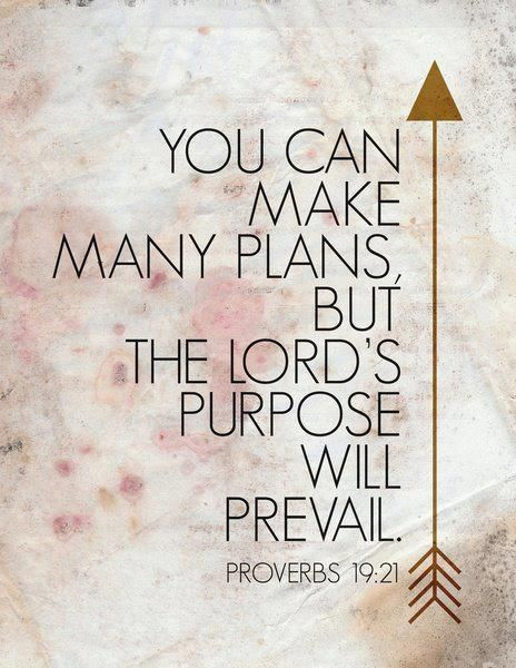 """""""You can make many plans, but, the Lord's purpose will prevail."""" - Proverbs 19:21 FROM: Bible Quotes Part 11 by judith:"""