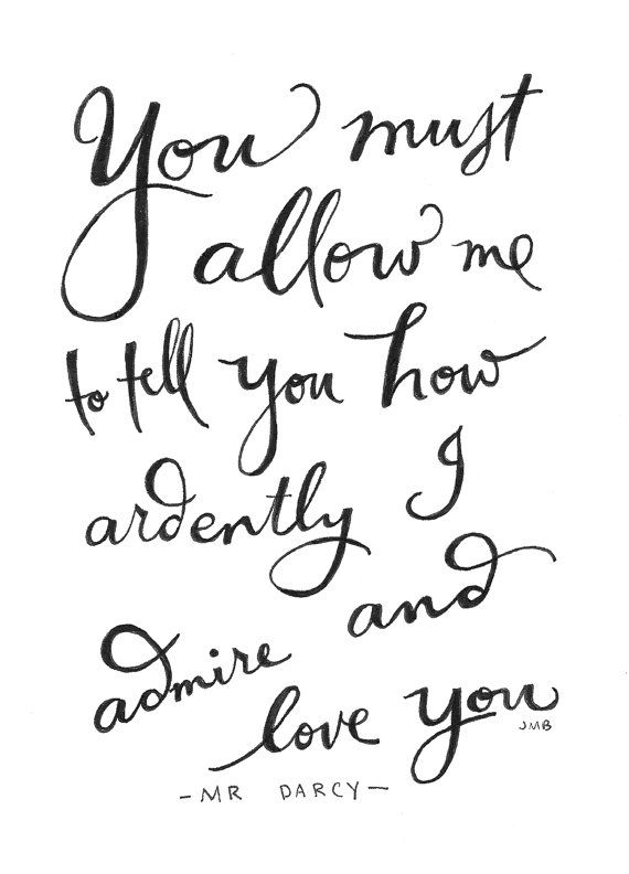 No one says it quite as well as Mr. Darcy… if I ever heard words of love spoke