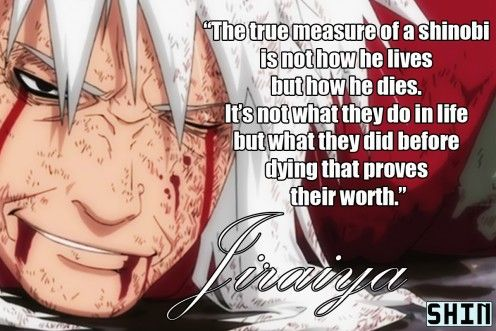 Anime Quotes, (Jiraiya, Naruto)  I know this is kinda girlie but Ive never cried as hard as I did when he died! I was balling my