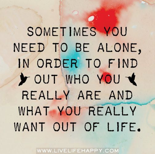 Sometimes you need to be alone in order to find out who you really are and what you really want out of your life.