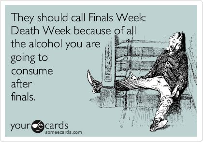 They should call Finals Week: Death Week because of all the alcohol you are goin