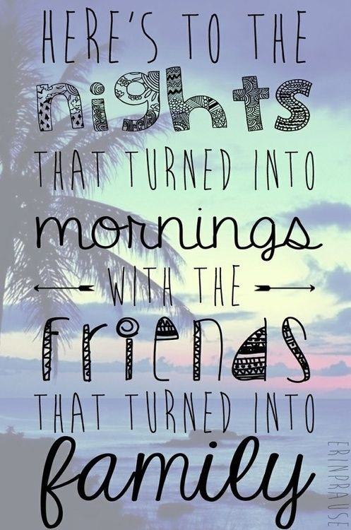 Heres to the nights that turned into morning with the friends that turned into family.