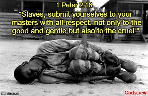 """""""Slaves, submit yourselves to your masters with all respect, not only to the good and gentle but also to the cruel."""" 1 Peter 2:18"""