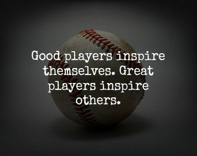 Good players inspire themselves. Great players inspire others.