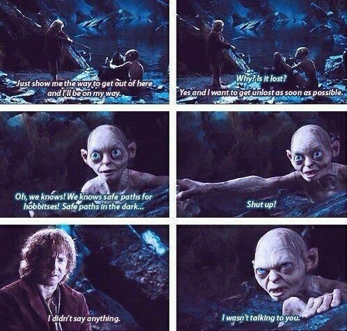 Classic Gollum. SHUT UP. I didn't say anything. We wasn't