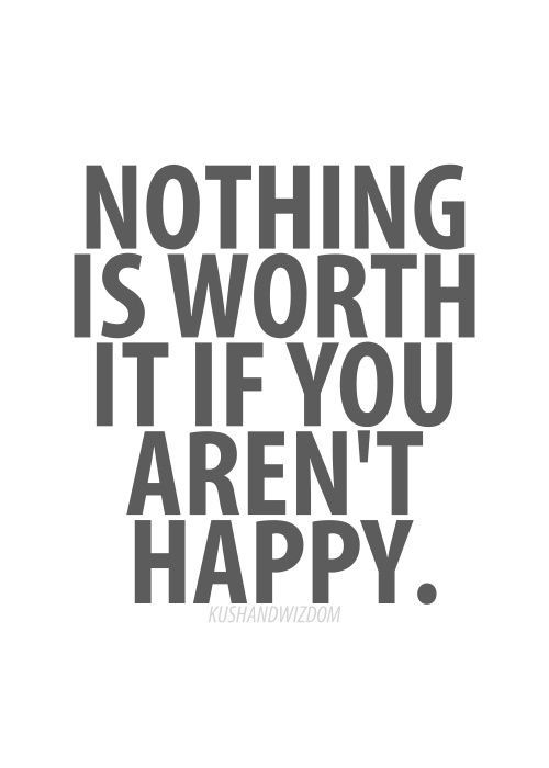 YOU NEED TO BE HAPPY, you SHOULD be HAPPY. And valued. Not chided, derided and devalued or ignored…