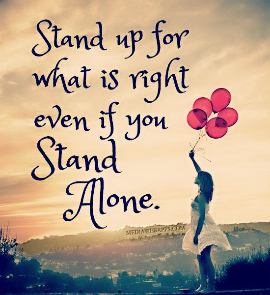 Stand up for what is right even if you stand alone.