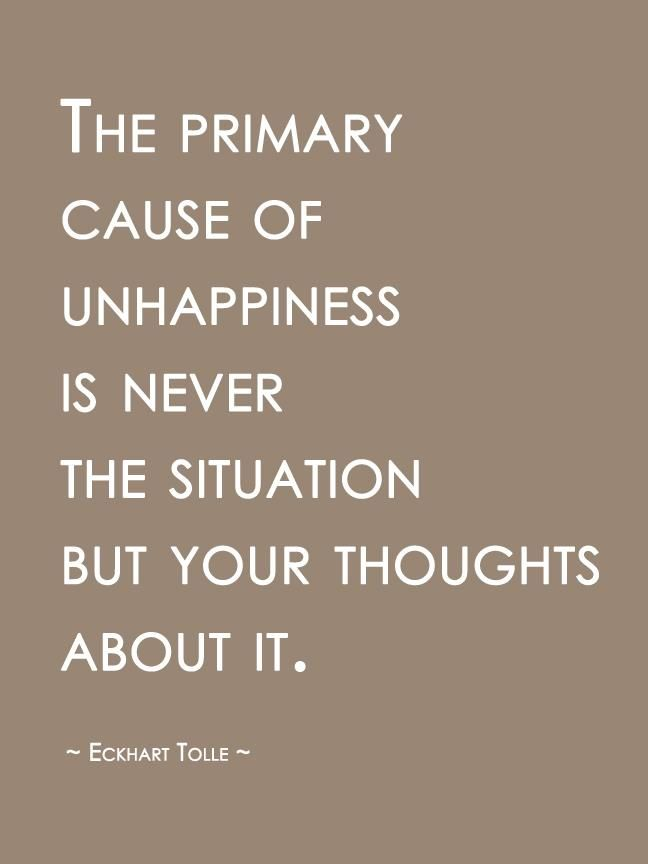 The primary situation of unhappiness is never the situation but your thoughts about it ~ Eckhart