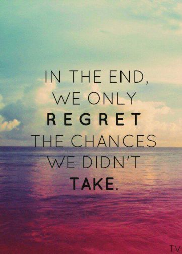 """In the end we only regret the chances we didn't take."" So take risks because you would rather look back and say I can't believe I did that instead of I can't believe I didn't do that."