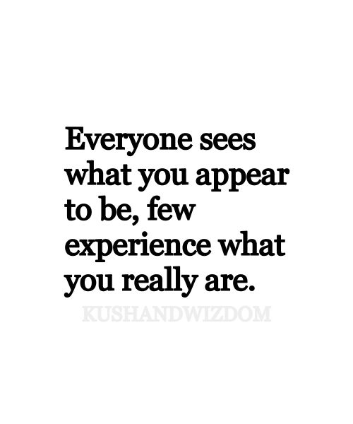 Everyone sees what you appear to be, few experience what you really are. #quote