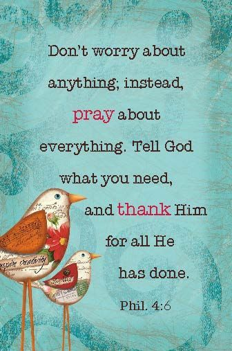 Don't worry about anything; instead, pray about everything. Tell God what you need, and thank Him for all He has done. (Phil. 4:6):