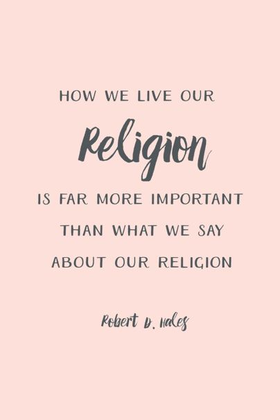 """""""How we live our religion is more important than what we say about our religion."""" – Robert D. Hales:"""