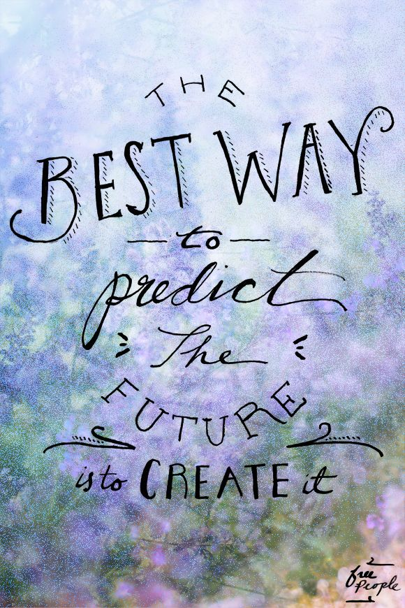 """The best way to predict the future is to create it."" Inspiration 