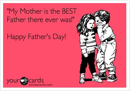 Funny Family Ecard: 'My Mother is the BEST Father there ever was!' Happy Father'