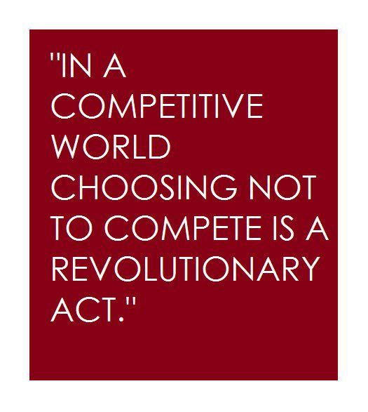 In a competitive world choosing not to compete is a revolutionary act   Anonymous ART of