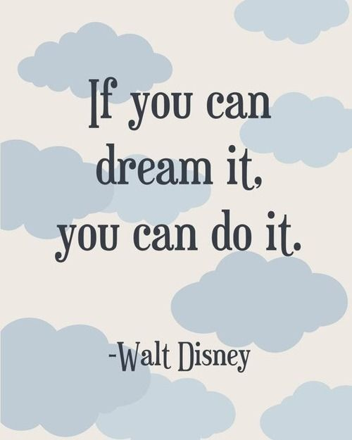 If you can dream it. You can do it. - Walt Disney. Believe this. Go for your dreams and don't look back.: