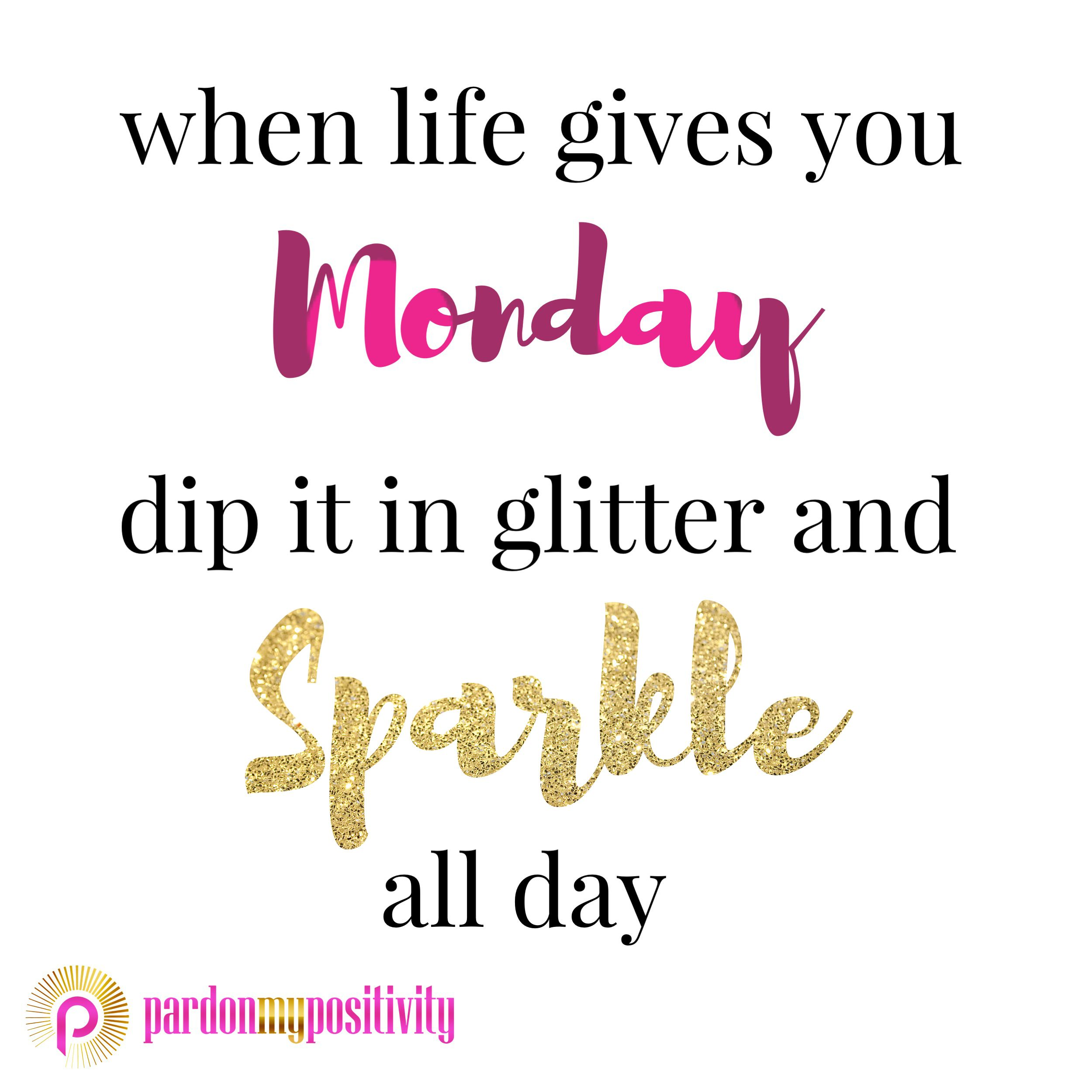 When life gives you Monday, dip it in glitter and Sparkle