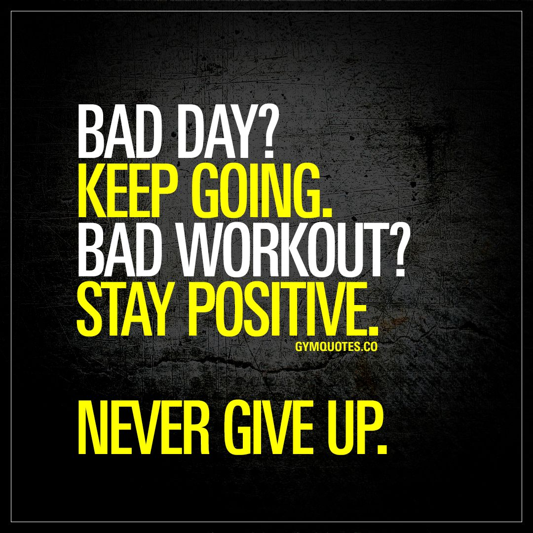 """""""Bad day? Keep going. Bad workout? Stay positive. Never"""