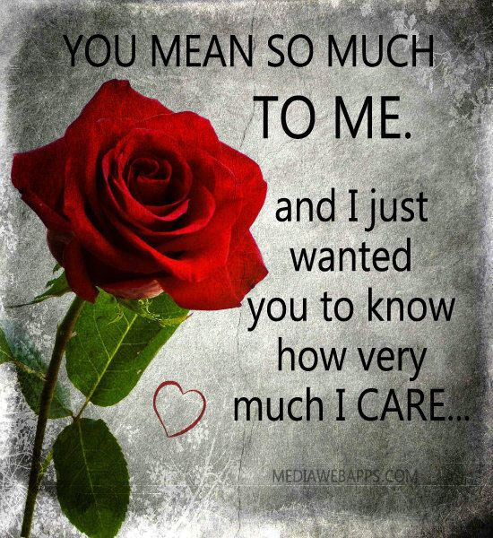 You mean so much to me and I just wanted you to know how