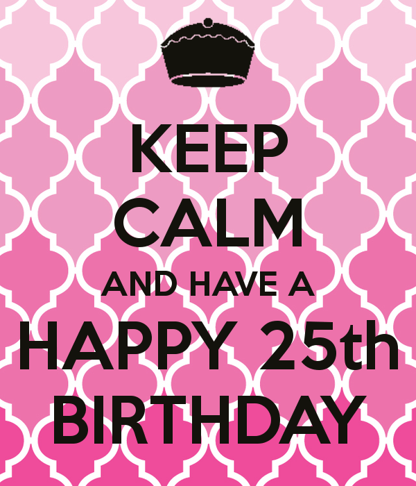 KEEP CALM AND HAVE A HAPPY 25th BIRTHDAY Dayna!!! Love