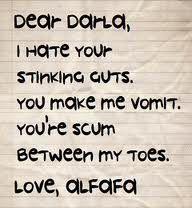 Dear Darla, I hate your stinking guts. you make me vomit ...