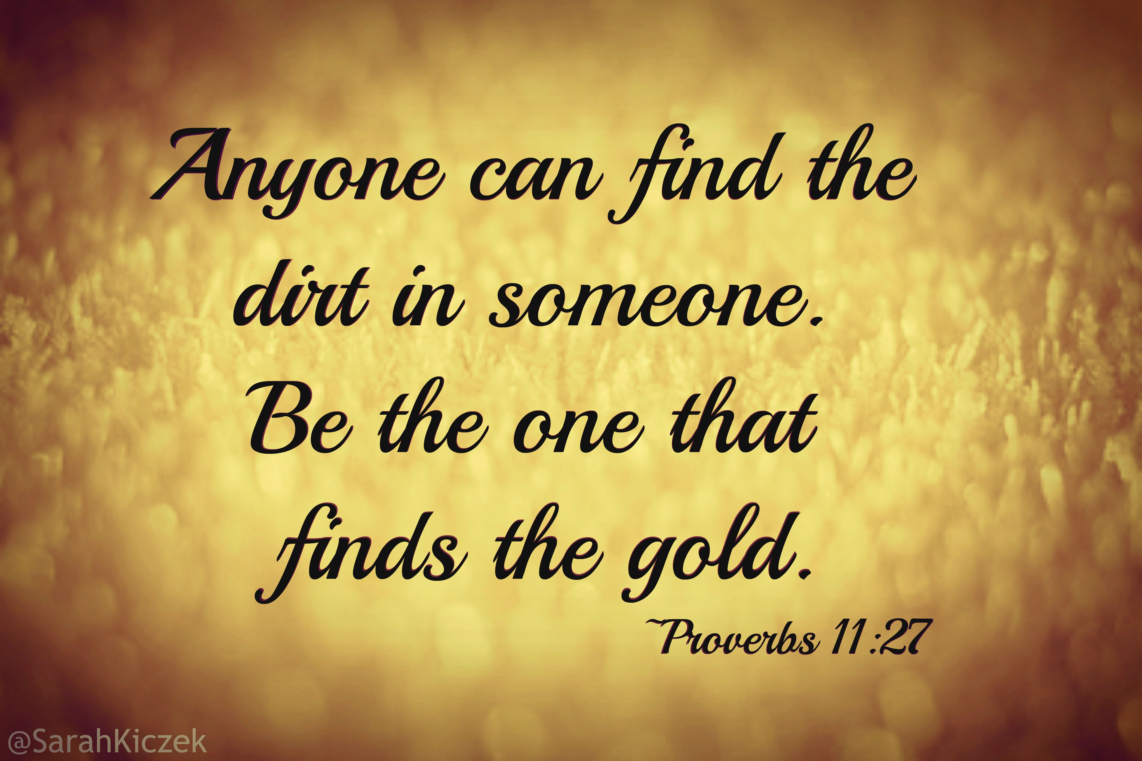 Anyone can find the dirt in someone. Be the one that finds
