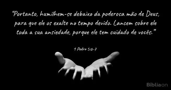 Portanto, humilhem-se debaixo da poderosa mão de Deus, para que ele os exalte no tempo devido. Lancem sobre ele toda a sua ansiedade, porque ele tem cuidado de vocês. 1 Pedro 5:6-7