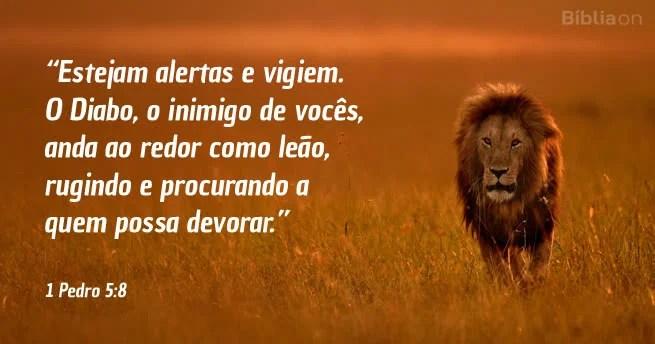 Estejam alertas e vigiem. O Diabo, o inimigo de vocês, anda ao redor como leão, rugindo e procurando a quem possa devorar. 1 Pedro 5:8