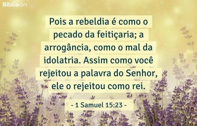 Pois a rebeldia é como o pecado da feitiçaria; a arrogância, como o mal da idolatria. Assim como você rejeitou a palavra do Senhor, ele o rejeitou como rei. 1 Samuel 15:23