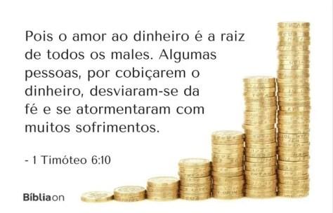Pois o amor ao dinheiro é a raiz de todos os males. Algumas pessoas, por cobiçarem o dinheiro, desviaram-se da fé e se atormentaram com muitos sofrimentos. 1 Timóteo 6:10