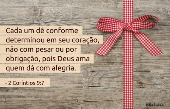 Cada um dê conforme determinou em seu coração, não com pesar ou por obrigação, pois Deus ama quem dá com alegria. 2 Coríntios 9:7