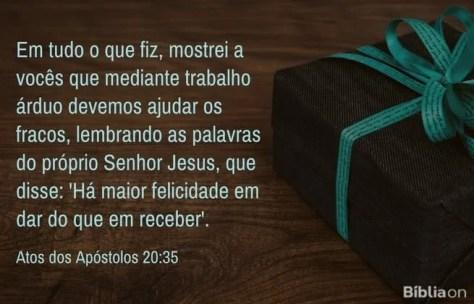 Em tudo o que fiz, mostrei a vocês que mediante trabalho árduo devemos ajudar os fracos, lembrando as palavras do próprio Senhor Jesus, que disse: 'Há maior felicidade em dar do que em receber'. Atos dos Apóstolos 20:35