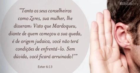 Tanto os seus conselheiros como Zeres, sua mulher, lhe disseram: Visto que Mardoqueu, diante de quem começou a sua queda, é de origem judaica, você não terá condições de enfrentá-lo. Sem dúvida, você ficará arruinado! Ester 6:13