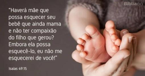 Haverá mãe que possa esquecer seu bebê que ainda mama e não ter compaixão do filho que gerou? Embora ela possa esquecê-lo, eu não me esquecerei de você! Isaías 49:15