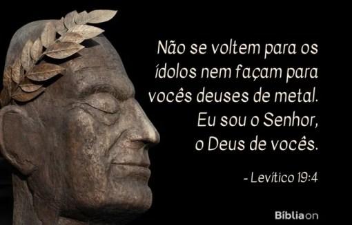 Não se voltem para os ídolos nem façam para vocês deuses de metal. Eu sou o Senhor, o Deus de vocês.Levítico 19:4