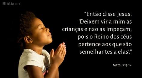 Então disse Jesus: Deixem vir a mim as crianças e não as impeçam; pois o Reino dos céus pertence aos que são semelhantes a elas. Mateus 19:14