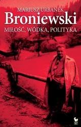 Broniewski. Miłość, wódka, polityka - Mariusz Urbanek