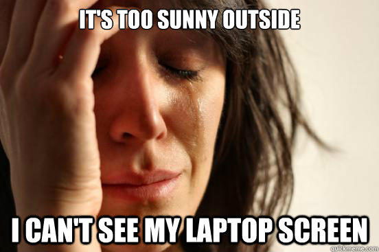 It's too sunny outside I can't see my laptop screen