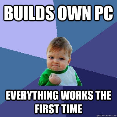 Builds own PC Everything works the first time