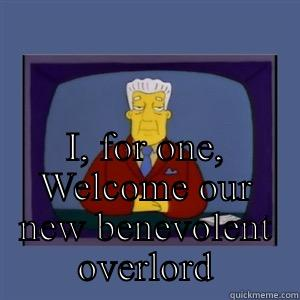 Benevolent overlord - I, FOR ONE, WELCOME OUR NEW BENEVOLENT OVERLORD Misc