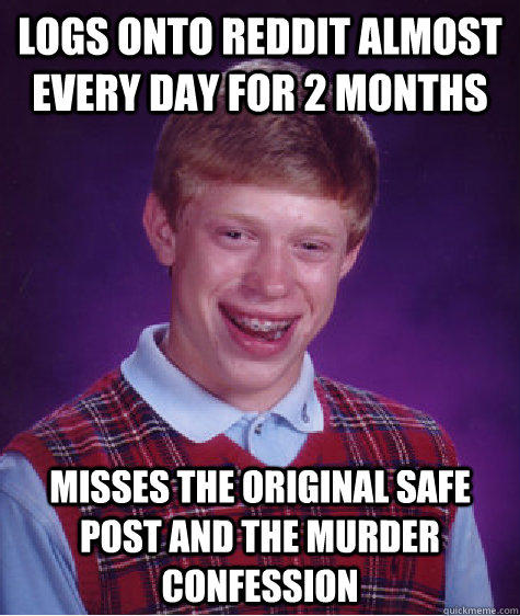 Logs onto reddit almost every day for 2 months Misses the original safe post and the murder confession