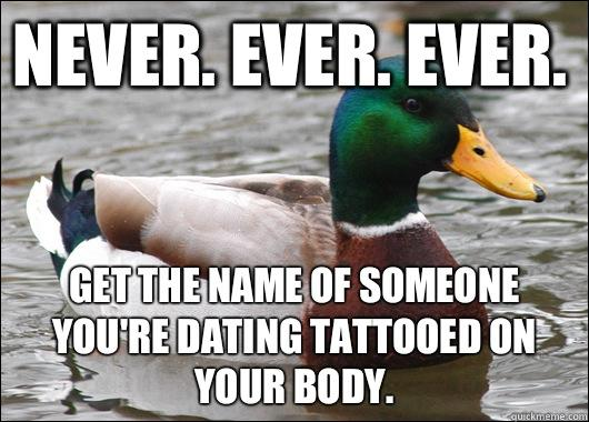 Never. Ever. Ever.  Get the name of someone you're dating tattooed on your body.
