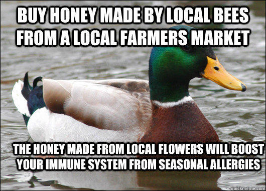 Buy honey made by local bees from a local farmers market The honey made from local flowers will boost your immune system from seasonal allergies
