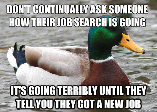 Don't continually ask someone how their job search is going It's going terribly until they tell you they got a new job