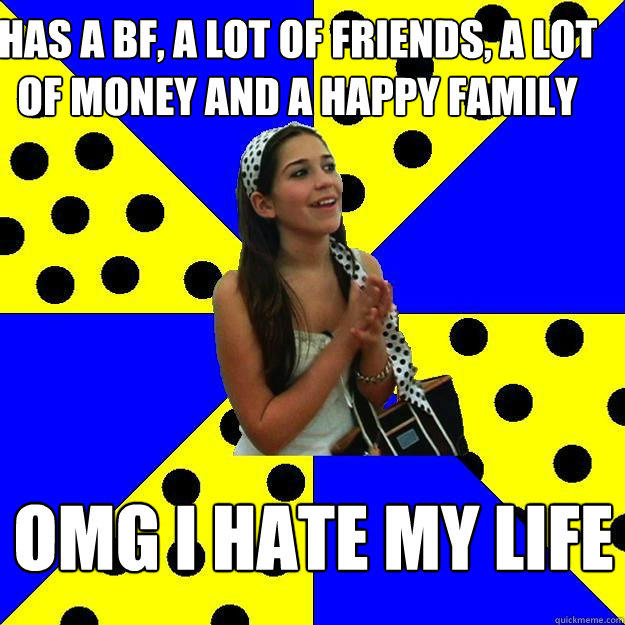 Has a bf, a lot of friends, a lot of money and a happy family omg i hate my life
