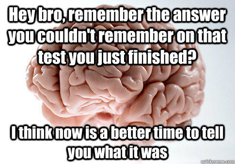 Hey bro, remember the answer you couldn't remember on that test you just finished? I think now is a better time to tell you what it was