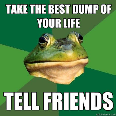take the best dump of your life tell friends