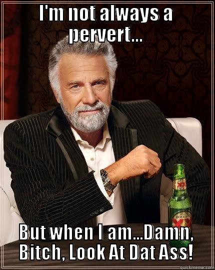 Pervert Meme - I'M NOT ALWAYS A PERVERT... BUT WHEN I AM...DAMN, BITCH, LOOK AT DAT ASS! The Most Interesting Man In The World