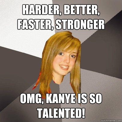 Harder, Better, Faster, Stronger OMG, Kanye is so talented!